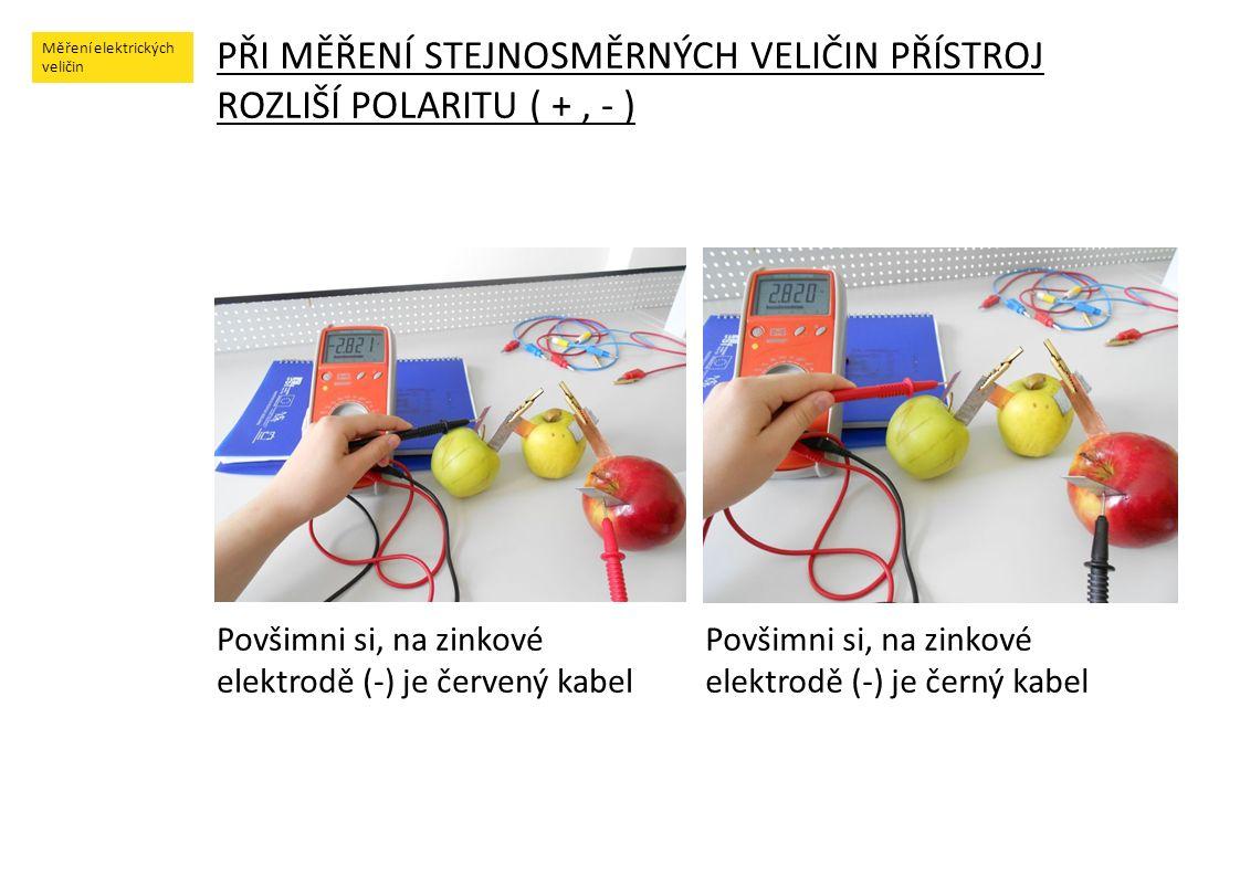 Měření elektrických veličin PŘI MĚŘENÍ STEJNOSMĚRNÝCH VELIČIN PŘÍSTROJ ROZLIŠÍ POLARITU ( +, - ) Povšimni si, na zinkové elektrodě (-) je červený kabe