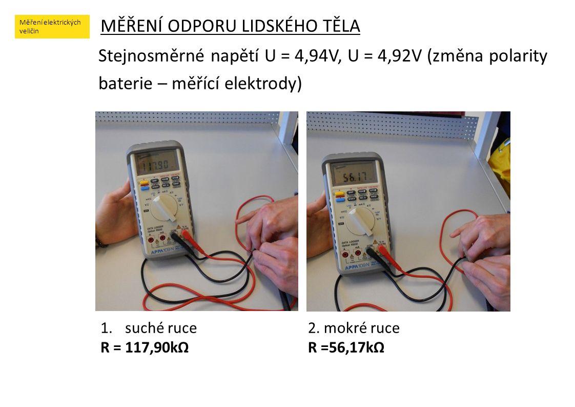 Měření elektrických veličin MĚŘENÍ ODPORU LIDSKÉHO TĚLA Stejnosměrné napětí U = 4,94V, U = 4,92V (změna polarity baterie – měřící elektrody) 1.suché ruce R = 117,90kΩ 2.