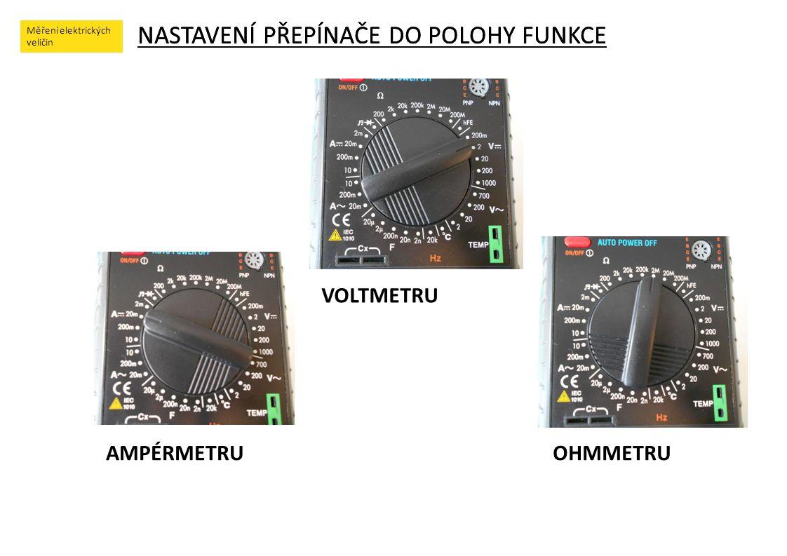Měření elektrických veličin NASTAVENÍ PŘEPÍNAČE DO POLOHY FUNKCE Měření elektrických veličin NASTAVENÍ PŘEPÍNAČE DO POLOHY FUNKCE AMPÉRMETRU VOLTMETRU OHMMETRU