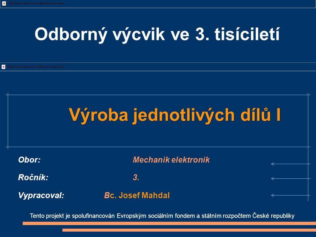 Tento projekt je spolufinancován Evropským sociálním fondem a státním rozpočtem České republiky Výroba jednotlivých dílů I Obor:Mechanik elektronik Ročník:3.