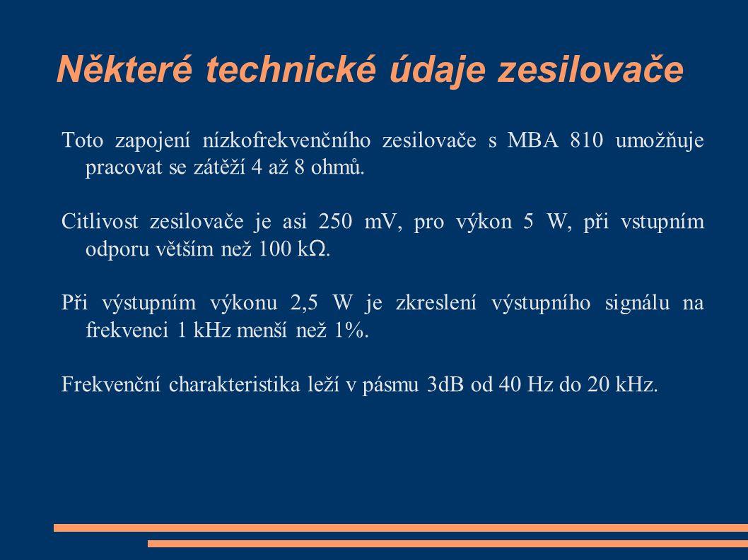 Některé technické údaje zesilovače Toto zapojení nízkofrekvenčního zesilovače s MBA 810 umožňuje pracovat se zátěží 4 až 8 ohmů.