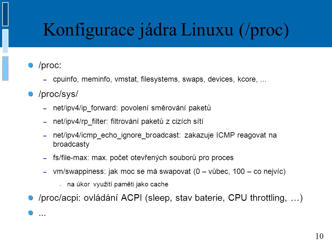 10 Konfigurace jádra Linuxu (/proc) /proc: – cpuinfo, meminfo, vmstat, filesystems, swaps, devices, kcore,...