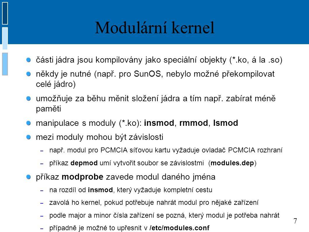7 Modulární kernel části jádra jsou kompilovány jako speciální objekty (*.ko, á la.so) někdy je nutné (např.