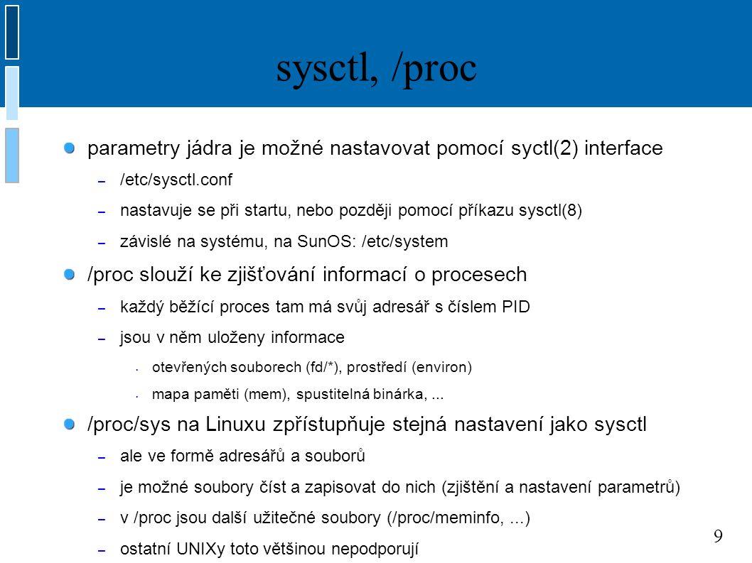 9 sysctl, /proc parametry jádra je možné nastavovat pomocí syctl(2) interface – /etc/sysctl.conf – nastavuje se při startu, nebo později pomocí příkazu sysctl(8) – závislé na systému, na SunOS: /etc/system /proc slouží ke zjišťování informací o procesech – každý běžící proces tam má svůj adresář s číslem PID – jsou v něm uloženy informace otevřených souborech (fd/*), prostředí (environ) mapa paměti (mem), spustitelná binárka,...