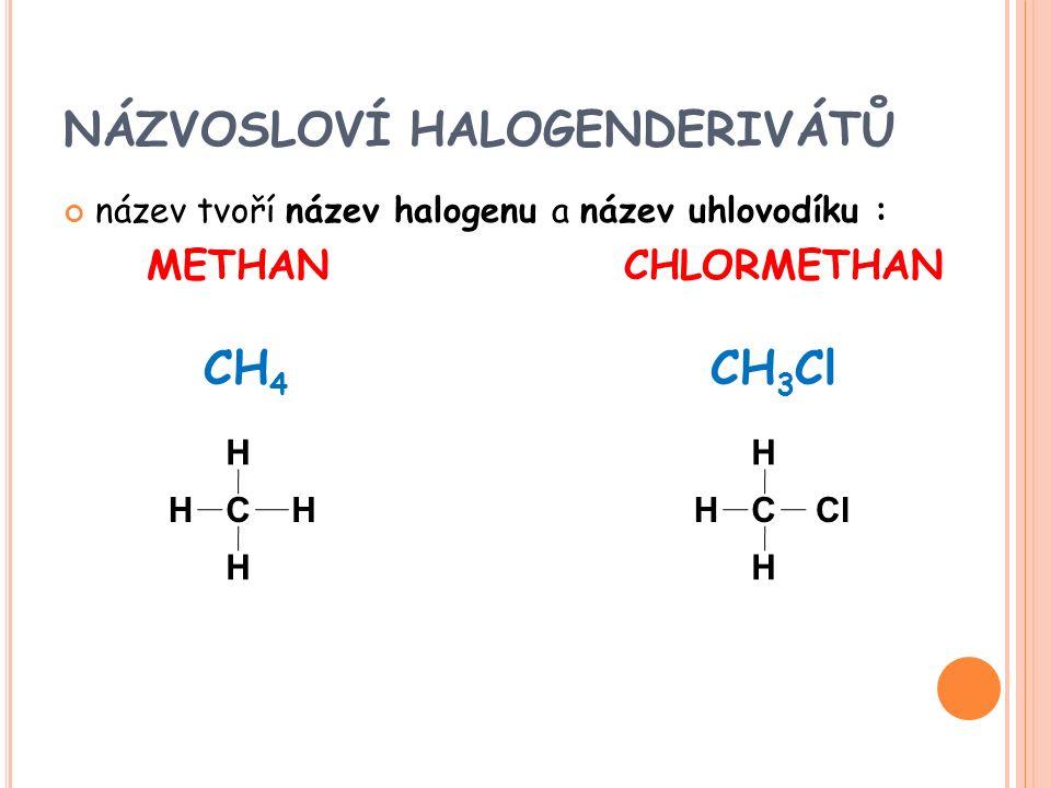 NÁZVOSLOVÍ HALOGENDERIVÁTŮ název tvoří název halogenu a název uhlovodíku : METHAN CHLORMETHAN CH 4 CH 3 Cl HCH H H HC Cl H H