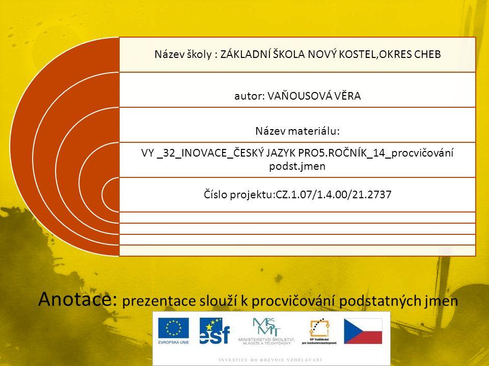 Název školy : ZÁKLADNÍ ŠKOLA NOVÝ KOSTEL,OKRES CHEB autor: VAŇOUSOVÁ VĚRA Název materiálu: VY _32_INOVACE_ČESKÝ JAZYK PRO5.ROČNÍK_14_procvičování podst.jmen Číslo projektu:CZ.1.07/1.4.00/21.2737 Anotace: prezentace slouží k procvičování podstatných jmen