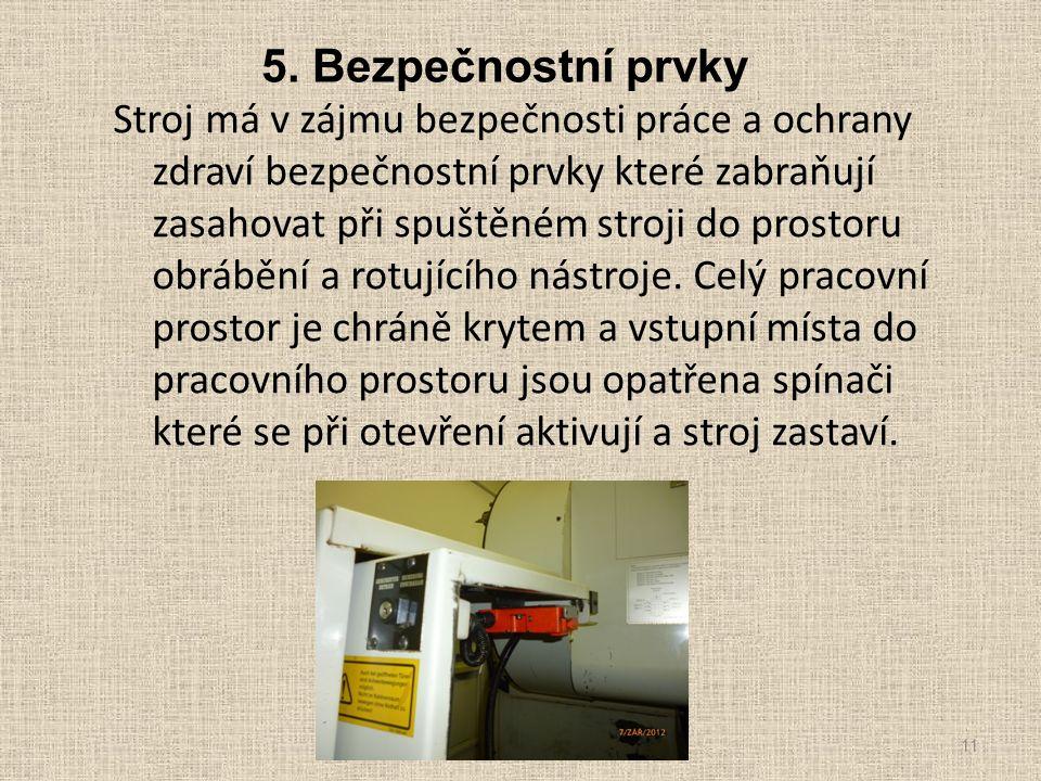5. Bezpečnostní prvky Stroj má v zájmu bezpečnosti práce a ochrany zdraví bezpečnostní prvky které zabraňují zasahovat při spuštěném stroji do prostor