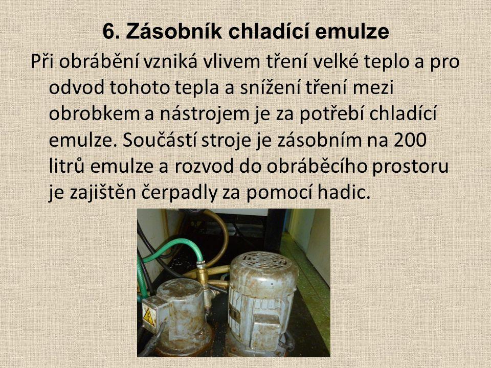 6. Zásobník chladící emulze Při obrábění vzniká vlivem tření velké teplo a pro odvod tohoto tepla a snížení tření mezi obrobkem a nástrojem je za potř