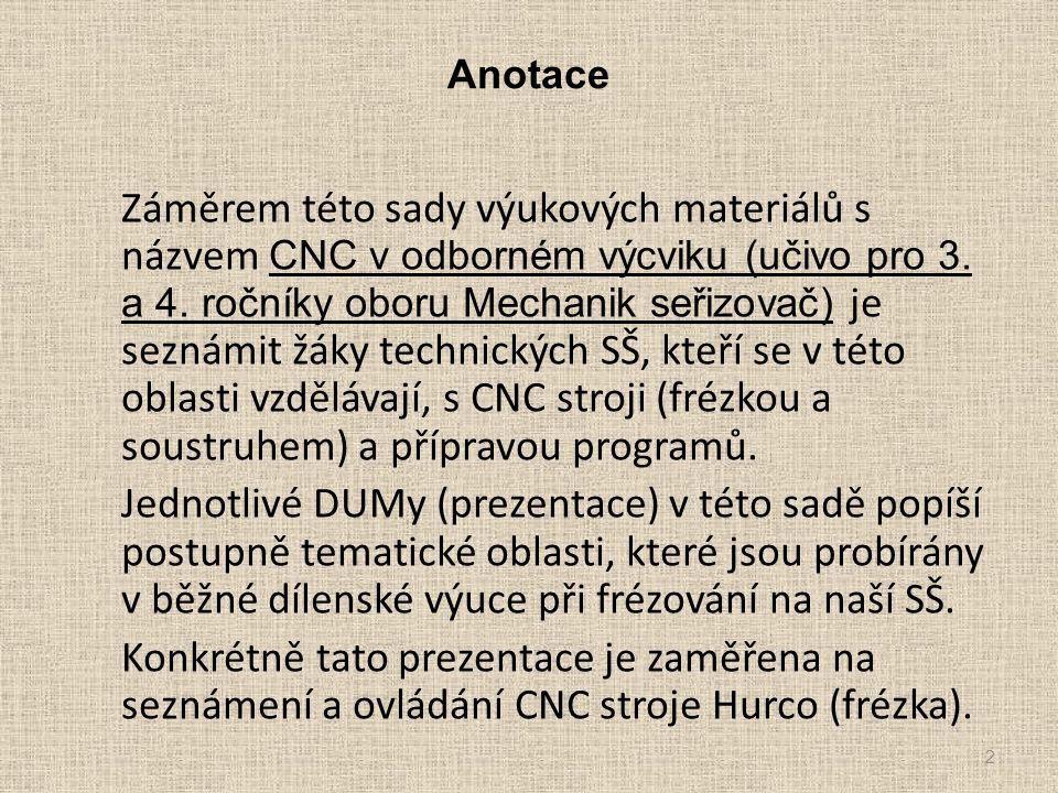 Anotace Záměrem této sady výukových materiálů s názvem CNC v odborném výcviku (učivo pro 3. a 4. ročníky oboru Mechanik seřizovač) je seznámit žáky te
