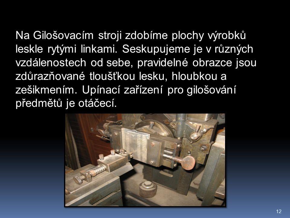 12 Na Gilošovacím stroji zdobíme plochy výrobků leskle rytými linkami. Seskupujeme je v různých vzdálenostech od sebe, pravidelné obrazce jsou zdůrazň