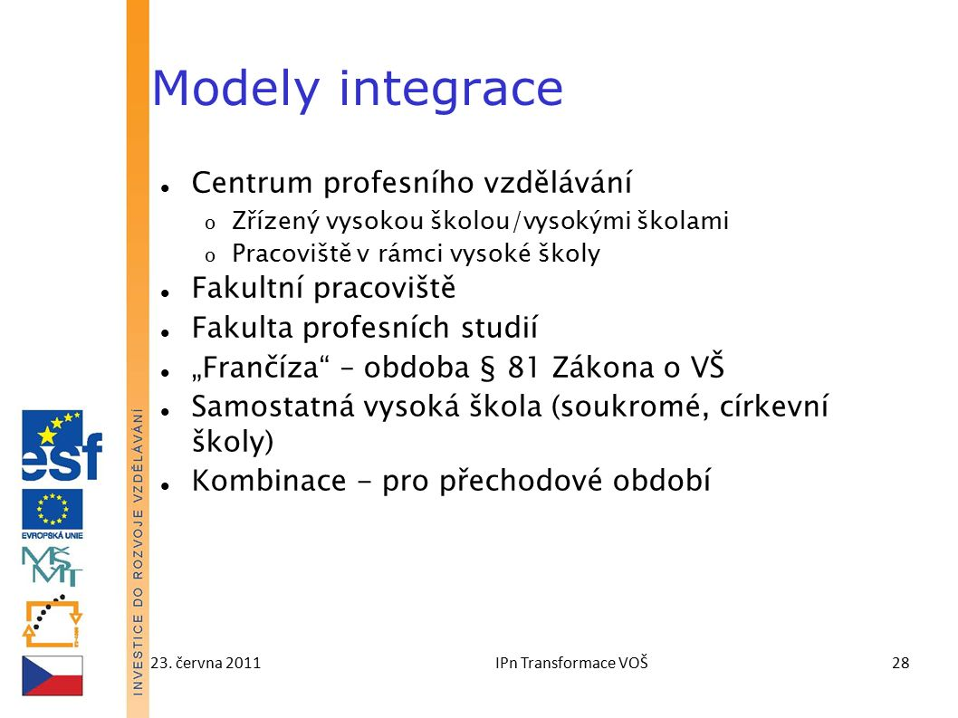 23. června 2011IPn Transformace VOŠ28 Modely integrace Centrum profesního vzdělávání o Zřízený vysokou školou/vysokými školami o Pracoviště v rámci vy