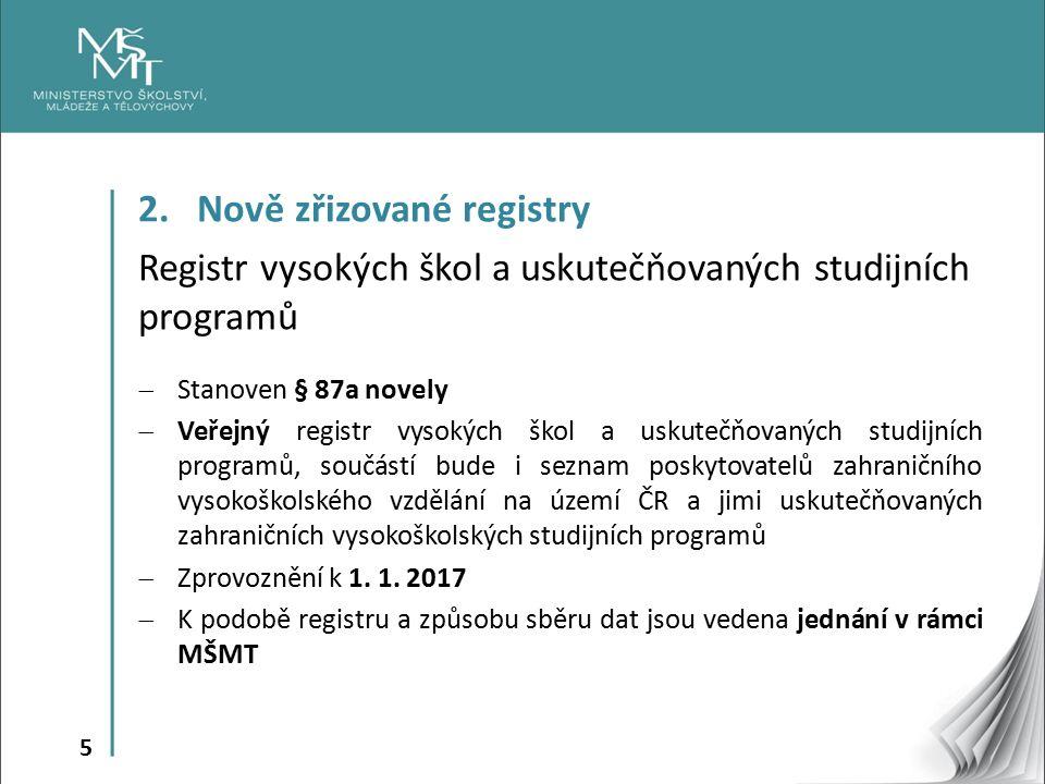 5 2. Nově zřizované registry Registr vysokých škol a uskutečňovaných studijních programů  Stanoven § 87a novely  Veřejný registr vysokých škol a usk