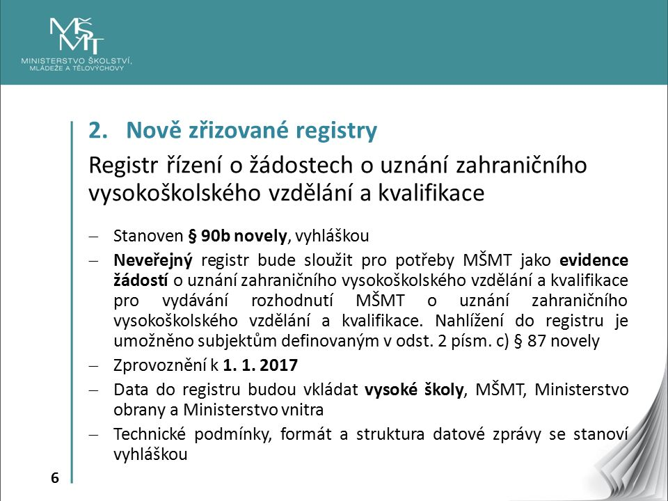 6 2. Nově zřizované registry Registr řízení o žádostech o uznání zahraničního vysokoškolského vzdělání a kvalifikace  Stanoven § 90b novely, vyhláško
