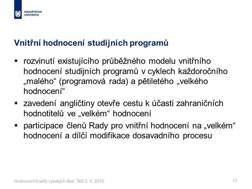 """Vnitřní hodnocení studijních programů  rozvinutí existujícího průběžného modelu vnitřního hodnocení studijních programů v cyklech každoročního """"malého (programová rada) a pětiletého """"velkého hodnocení  zavedení angličtiny otevře cestu k účasti zahraničních hodnotitelů ve """"velkém hodnocení  participace členů Rady pro vnitřní hodnocení na """"velkém hodnocení a dílčí modifikace dosavadního procesu Hodnocení kvality vysokých škol, Telč 5."""