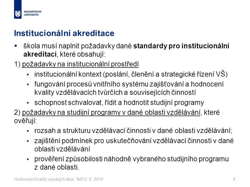 Institucionální akreditace  škola musí naplnit požadavky dané standardy pro institucionální akreditaci, které obsahují: 1) požadavky na institucionální prostředí  institucionální kontext (poslání, členění a strategické řízení VŠ)  fungování procesů vnitřního systému zajišťování a hodnocení kvality vzdělávacích tvůrčích a souvisejících činností  schopnost schvalovat, řídit a hodnotit studijní programy 2) požadavky na studijní programy v dané oblasti vzdělávání, které ověřují:  rozsah a strukturu vzdělávací činnosti v dané oblasti vzdělávání;  zajištění podmínek pro uskutečňování vzdělávací činnosti v dané oblasti vzdělávání  prověření způsobilosti náhodně vybraného studijního programu z dané oblasti.