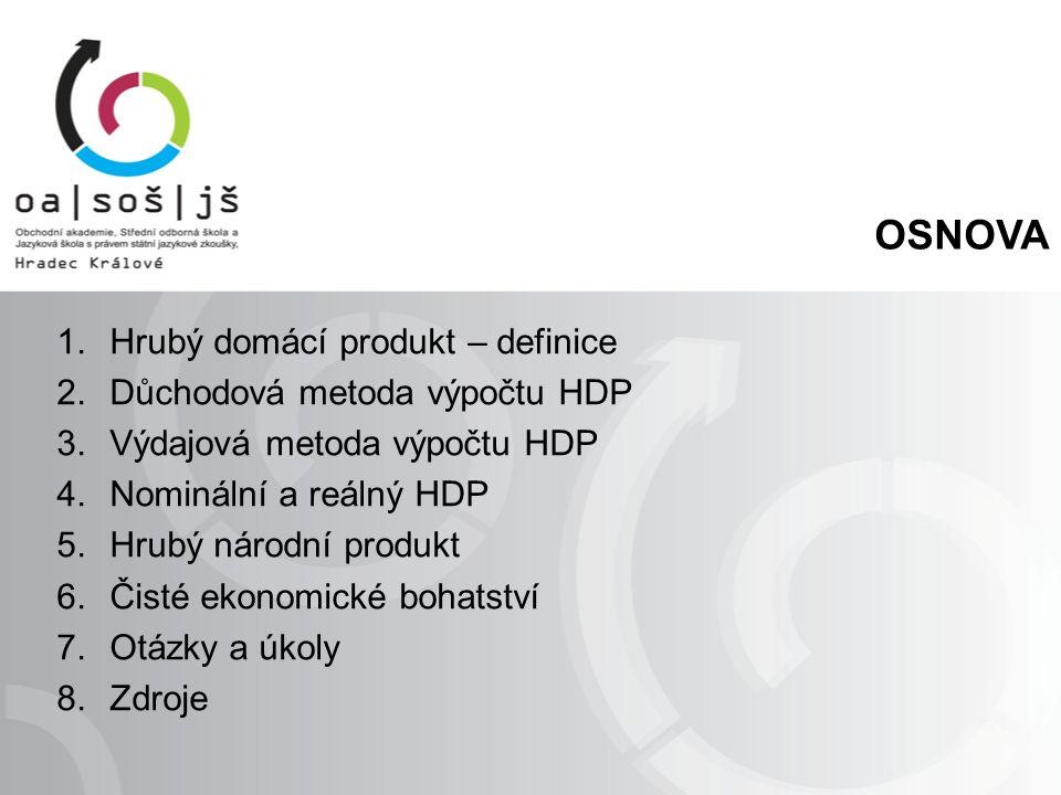 OSNOVA 1.Hrubý domácí produkt – definice 2.Důchodová metoda výpočtu HDP 3.Výdajová metoda výpočtu HDP 4.Nominální a reálný HDP 5.Hrubý národní produkt
