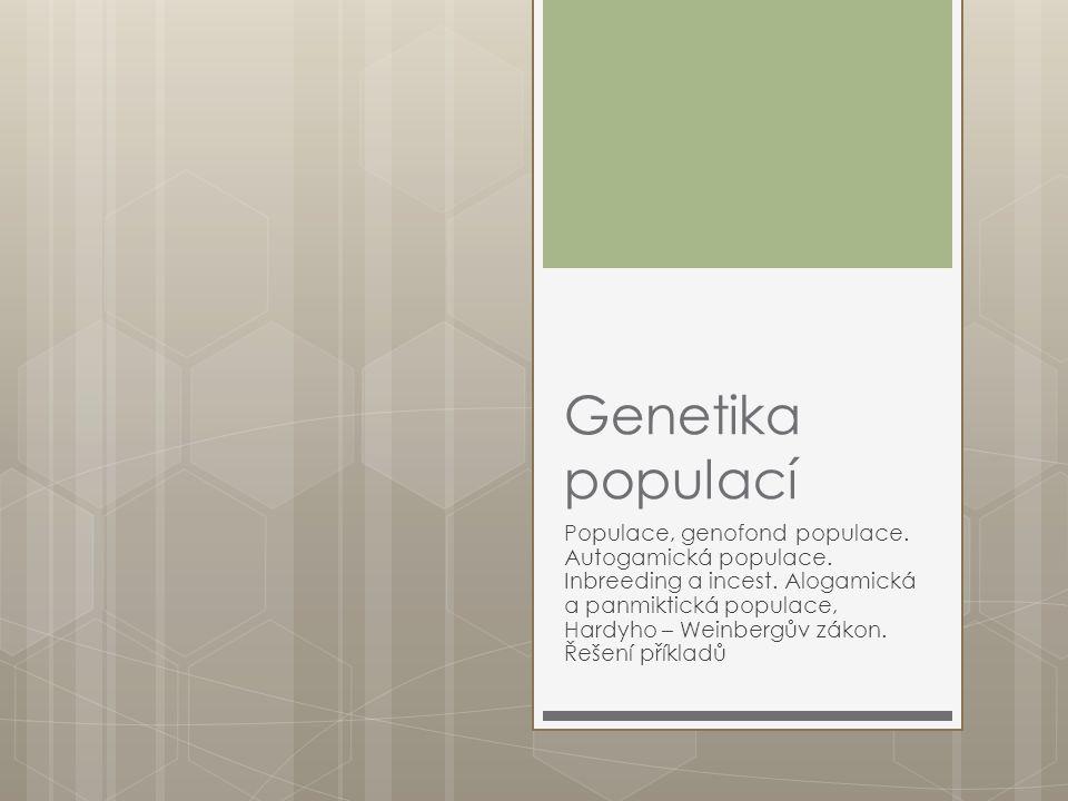 Genetika populací Populace, genofond populace. Autogamická populace. Inbreeding a incest. Alogamická a panmiktická populace, Hardyho – Weinbergův záko