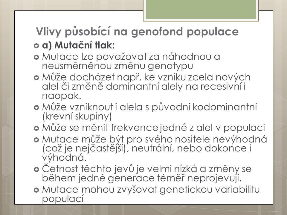 Vlivy působící na genofond populace  a) Mutační tlak:  Mutace lze považovat za náhodnou a neusměrněnou změnu genotypu  Může docházet např. ke vznik