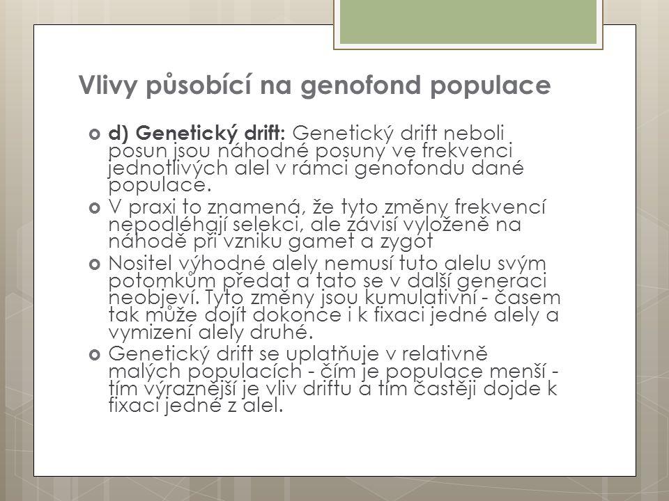 Vlivy působící na genofond populace  d) Genetický drift: Genetický drift neboli posun jsou náhodné posuny ve frekvenci jednotlivých alel v rámci geno