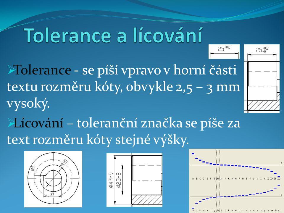  Tolerance - se píší vpravo v horní části textu rozměru kóty, obvykle 2,5 – 3 mm vysoký.