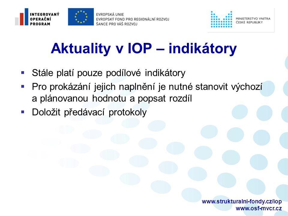 www.strukturalni-fondy.cz/iop www.osf-mvcr.cz Aktuality v IOP – indikátory  Stále platí pouze podílové indikátory  Pro prokázání jejich naplnění je nutné stanovit výchozí a plánovanou hodnotu a popsat rozdíl  Doložit předávací protokoly