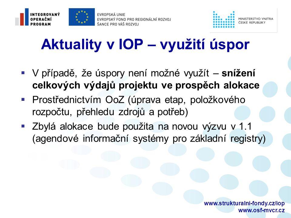 www.strukturalni-fondy.cz/iop www.osf-mvcr.cz Aktuality v IOP – využití úspor  V případě, že úspory není možné využít – snížení celkových výdajů projektu ve prospěch alokace  Prostřednictvím OoZ (úprava etap, položkového rozpočtu, přehledu zdrojů a potřeb)  Zbylá alokace bude použita na novou výzvu v 1.1 (agendové informační systémy pro základní registry)