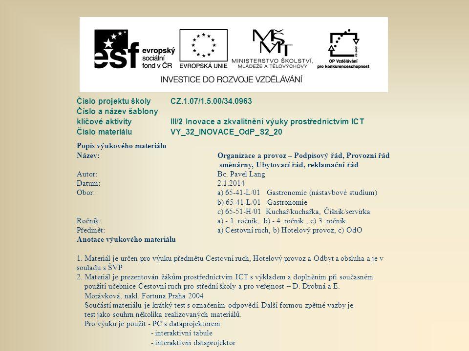 Číslo projektu školy CZ.1.07/1.5.00/34.0963 Číslo a název šablony klíčové aktivity III/2 Inovace a zkvalitnění výuky prostřednictvím ICT Číslo materiáluVY_32_INOVACE_OdP_S2_20 Popis výukového materiálu Název:Organizace a provoz – Podpisový řád, Provozní řád směnárny, Ubytovací řád, reklamační řád Autor:Bc.