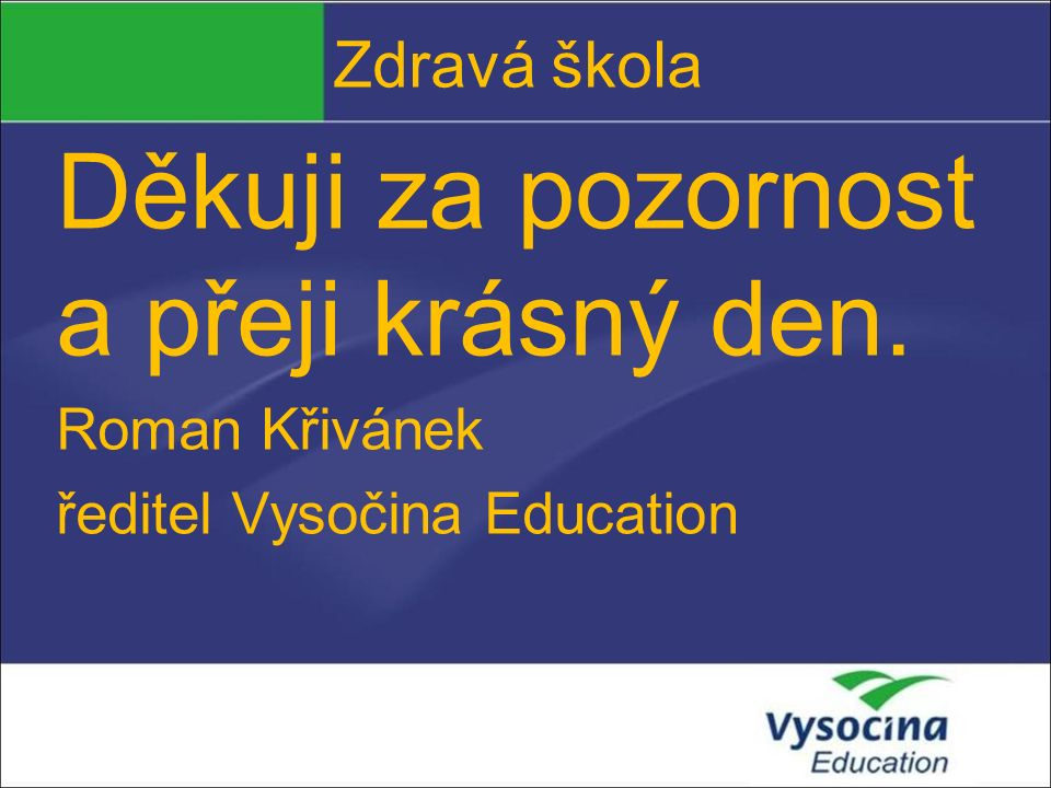 Zdravá škola Děkuji za pozornost a přeji krásný den. Roman Křivánek ředitel Vysočina Education