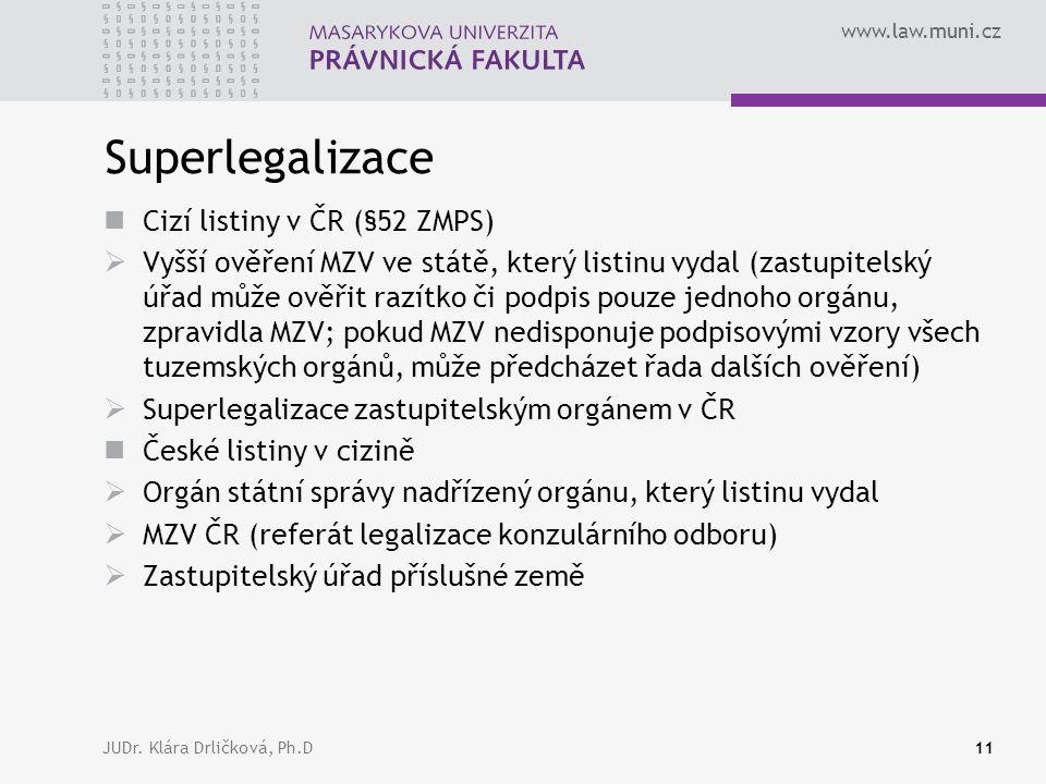 www.law.muni.cz JUDr. Klára Drličková, Ph.D11 Superlegalizace Cizí listiny v ČR (§52 ZMPS)  Vyšší ověření MZV ve státě, který listinu vydal (zastupit