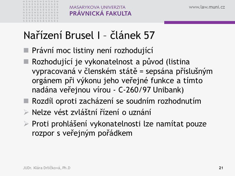 www.law.muni.cz JUDr. Klára Drličková, Ph.D21 Nařízení Brusel I – článek 57 Právní moc listiny není rozhodující Rozhodující je vykonatelnost a původ (