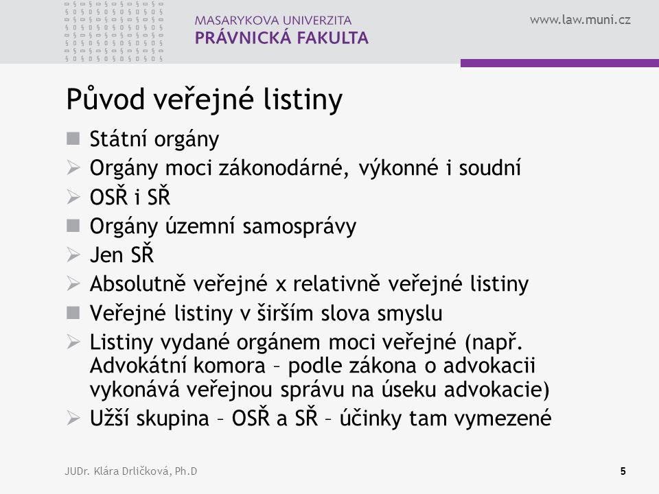 www.law.muni.cz JUDr. Klára Drličková, Ph.D5 Původ veřejné listiny Státní orgány  Orgány moci zákonodárné, výkonné i soudní  OSŘ i SŘ Orgány územní