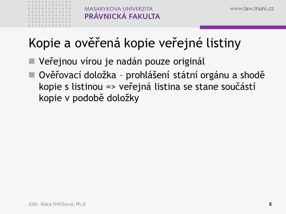 www.law.muni.cz JUDr. Klára Drličková, Ph.D8 Kopie a ověřená kopie veřejné listiny Veřejnou vírou je nadán pouze originál Ověřovací doložka – prohláše