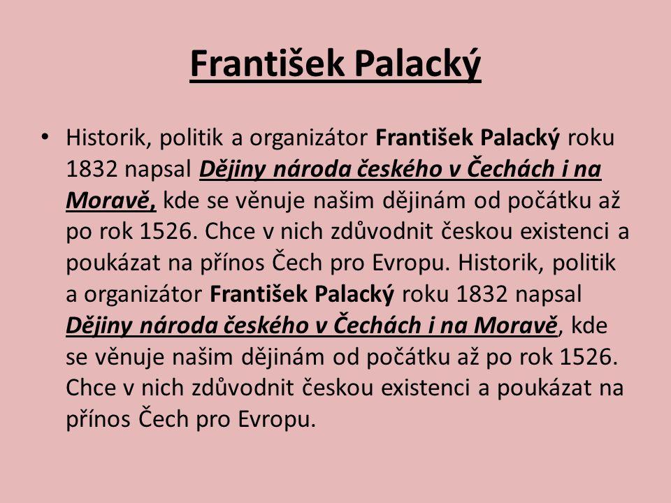 František Palacký Historik, politik a organizátor František Palacký roku 1832 napsal Dějiny národa českého v Čechách i na Moravě, kde se věnuje našim