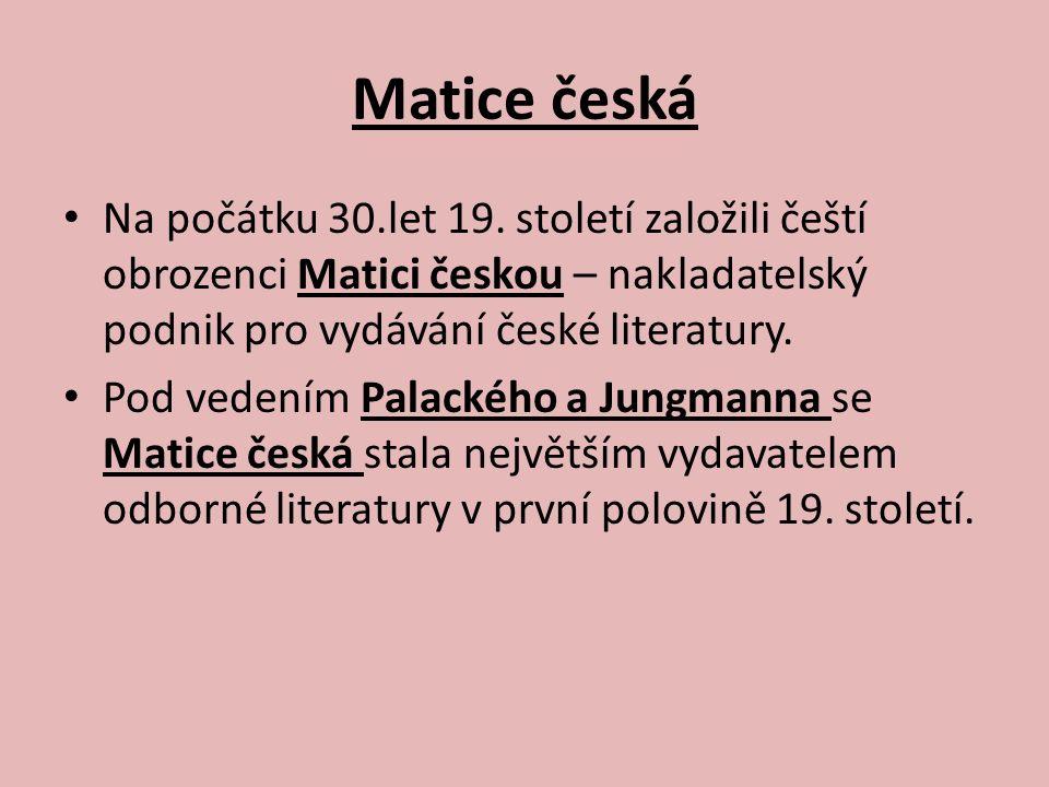 Matice česká Na počátku 30.let 19. století založili čeští obrozenci Matici českou – nakladatelský podnik pro vydávání české literatury. Pod vedením Pa