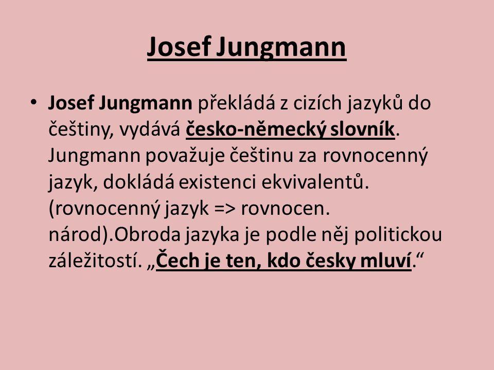 Josef Jungmann Josef Jungmann překládá z cizích jazyků do češtiny, vydává česko-německý slovník. Jungmann považuje češtinu za rovnocenný jazyk, doklád