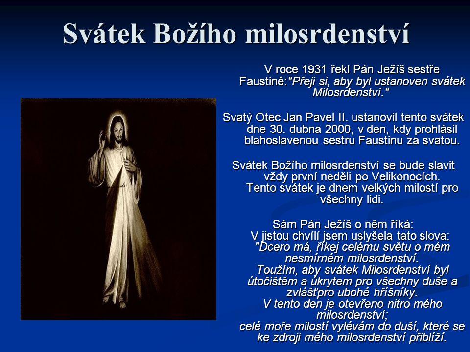 Svátek Božího milosrdenství V roce 1931 řekl Pán Ježíš sestře Faustině: Přeji si, aby byl ustanoven svátek Milosrdenství. V roce 1931 řekl Pán Ježíš sestře Faustině: Přeji si, aby byl ustanoven svátek Milosrdenství. Svatý Otec Jan Pavel II.