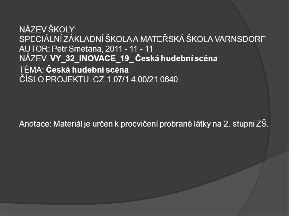NÁZEV ŠKOLY: SPECIÁLNÍ ZÁKLADNÍ ŠKOLA A MATEŘSKÁ ŠKOLA VARNSDORF AUTOR: Petr Smetana, 2011 - 11 - 11 NÁZEV: VY_32_INOVACE_19_ Česká hudební scéna TÉMA: Česká hudební scéna ČÍSLO PROJEKTU: CZ.1.07/1.4.00/21.0640 Anotace: Materiál je určen k procvičení probrané látky na 2.