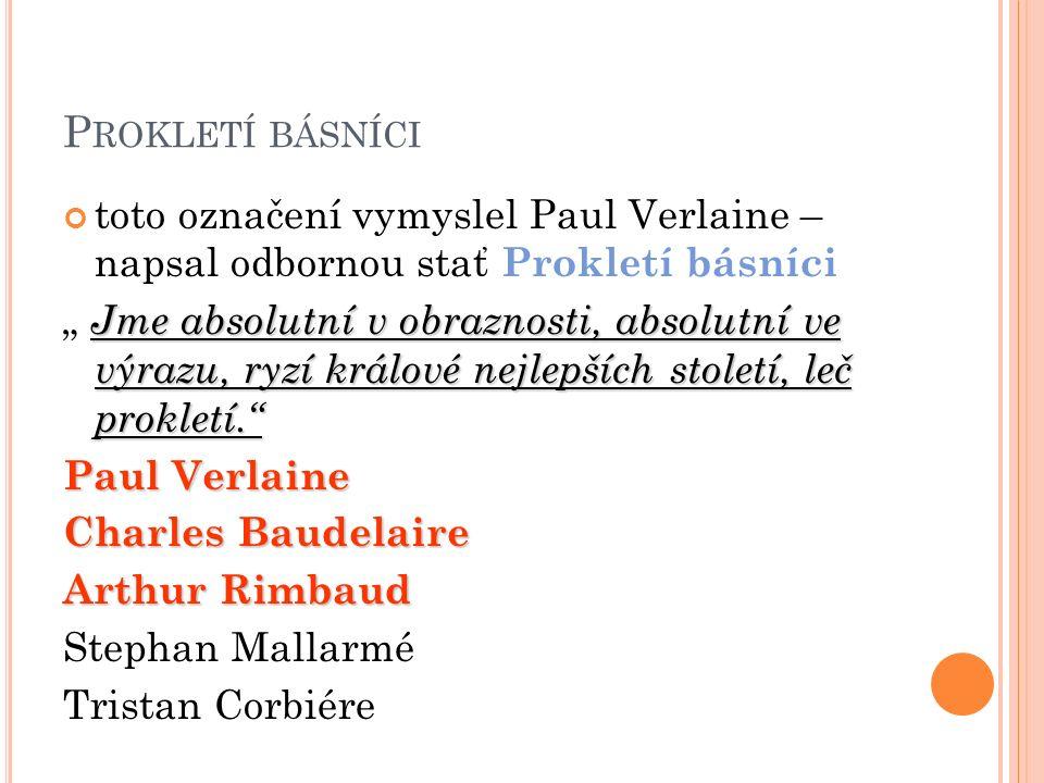 """P ROKLETÍ BÁSNÍCI toto označení vymyslel Paul Verlaine – napsal odbornou stať Prokletí básníci Jme absolutní v obraznosti, absolutní ve výrazu, ryzí králové nejlepších století, leč prokletí. """" Jme absolutní v obraznosti, absolutní ve výrazu, ryzí králové nejlepších století, leč prokletí. Paul Verlaine Charles Baudelaire Arthur Rimbaud Stephan Mallarmé Tristan Corbiére"""