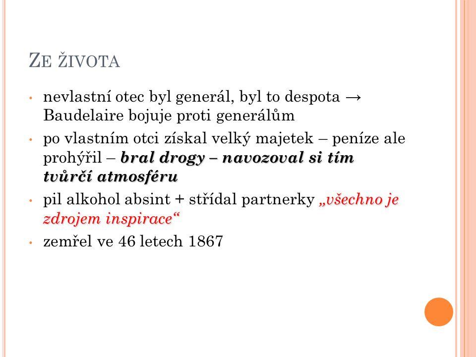 """Z E ŽIVOTA nevlastní otec byl generál, byl to despota → Baudelaire bojuje proti generálům bral drogy – navozoval si tím tvůrčí atmosféru po vlastním otci získal velký majetek – peníze ale prohýřil – bral drogy – navozoval si tím tvůrčí atmosféru """"všechno je zdrojem inspirace pil alkohol absint + střídal partnerky """"všechno je zdrojem inspirace zemřel ve 46 letech 1867"""