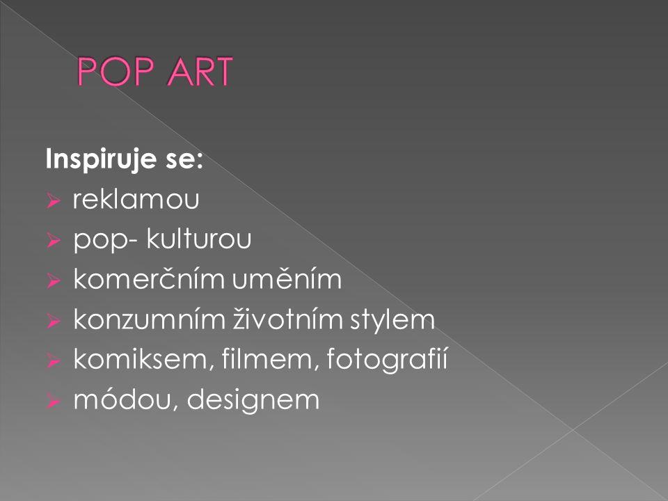 Inspiruje se:  reklamou  pop- kulturou  komerčním uměním  konzumním životním stylem  komiksem, filmem, fotografií  módou, designem