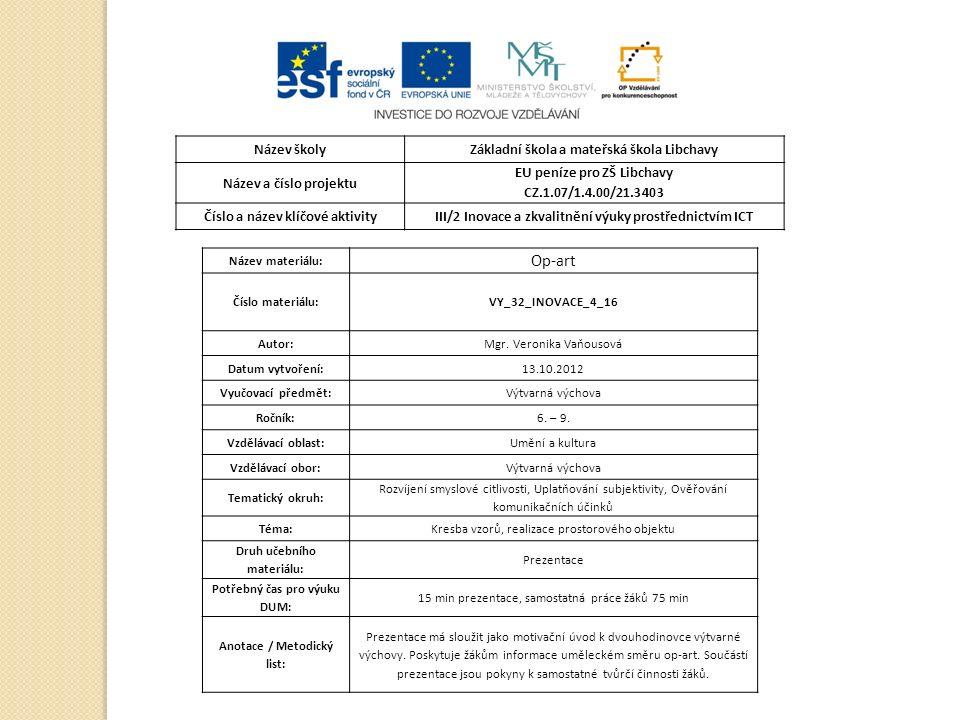 Název školyZákladní škola a mateřská škola Libchavy Název a číslo projektu EU peníze pro ZŠ Libchavy CZ.1.07/1.4.00/21.3403 Číslo a název klíčové aktivityIII/2 Inovace a zkvalitnění výuky prostřednictvím ICT Název materiálu: Op-art Číslo materiálu:VY_32_INOVACE_4_16 Autor:Mgr.