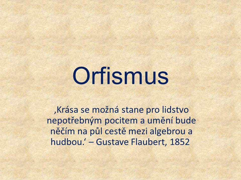 Orfismus 'Krása se možná stane pro lidstvo nepotřebným pocitem a umění bude něčím na půl cestě mezi algebrou a hudbou.' – Gustave Flaubert, 1852