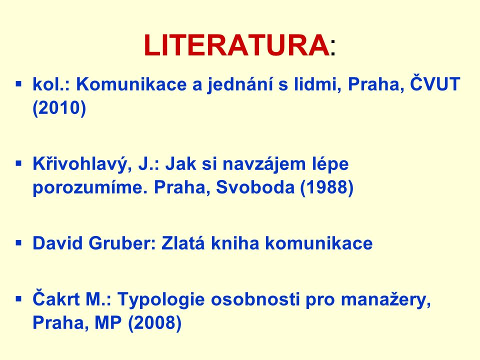 LITERATURA:  kol.: Komunikace a jednání s lidmi, Praha, ČVUT (2010)  Křivohlavý, J.: Jak si navzájem lépe porozumíme. Praha, Svoboda (1988)  David