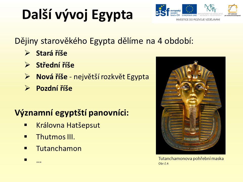 Další vývoj Egypta Dějiny starověkého Egypta dělíme na 4 období:  Stará říše  Střední říše  Nová říše - největší rozkvět Egypta  Pozdní říše Významní egyptští panovníci:  Královna Hatšepsut  Thutmos III.