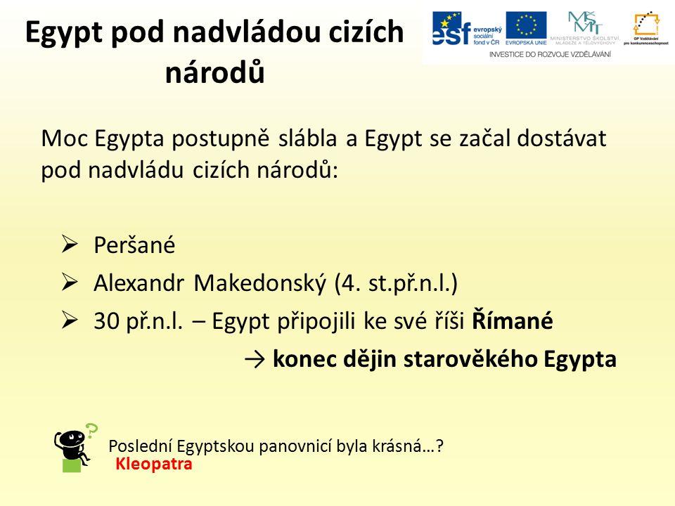 Egypt pod nadvládou cizích národů Moc Egypta postupně slábla a Egypt se začal dostávat pod nadvládu cizích národů:  Peršané  Alexandr Makedonský (4.