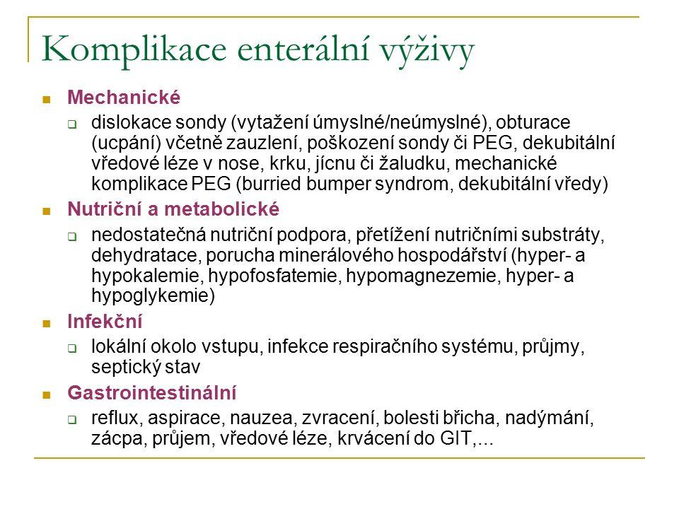 Komplikace enterální výživy Mechanické  dislokace sondy (vytažení úmyslné/neúmyslné), obturace (ucpání) včetně zauzlení, poškození sondy či PEG, dekubitální vředové léze v nose, krku, jícnu či žaludku, mechanické komplikace PEG (burried bumper syndrom, dekubitální vředy) Nutriční a metabolické  nedostatečná nutriční podpora, přetížení nutričními substráty, dehydratace, porucha minerálového hospodářství (hyper- a hypokalemie, hypofosfatemie, hypomagnezemie, hyper- a hypoglykemie) Infekční  lokální okolo vstupu, infekce respiračního systému, průjmy, septický stav Gastrointestinální  reflux, aspirace, nauzea, zvracení, bolesti břicha, nadýmání, zácpa, průjem, vředové léze, krvácení do GIT,...
