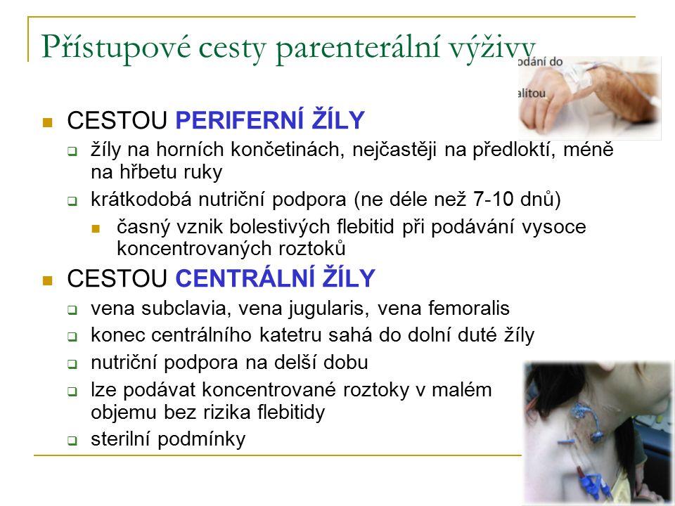 Přístupové cesty parenterální výživy CESTOU PERIFERNÍ ŽÍLY  žíly na horních končetinách, nejčastěji na předloktí, méně na hřbetu ruky  krátkodobá nutriční podpora (ne déle než 7-10 dnů) časný vznik bolestivých flebitid při podávání vysoce koncentrovaných roztoků CESTOU CENTRÁLNÍ ŽÍLY  vena subclavia, vena jugularis, vena femoralis  konec centrálního katetru sahá do dolní duté žíly  nutriční podpora na delší dobu  lze podávat koncentrované roztoky v malém objemu bez rizika flebitidy  sterilní podmínky