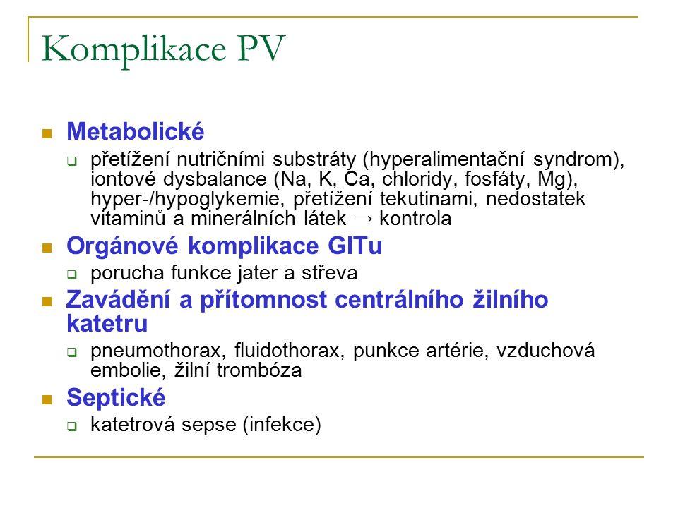 Komplikace PV Metabolické  přetížení nutričními substráty (hyperalimentační syndrom), iontové dysbalance (Na, K, Ca, chloridy, fosfáty, Mg), hyper-/hypoglykemie, přetížení tekutinami, nedostatek vitaminů a minerálních látek → kontrola Orgánové komplikace GITu  porucha funkce jater a střeva Zavádění a přítomnost centrálního žilního katetru  pneumothorax, fluidothorax, punkce artérie, vzduchová embolie, žilní trombóza Septické  katetrová sepse (infekce)
