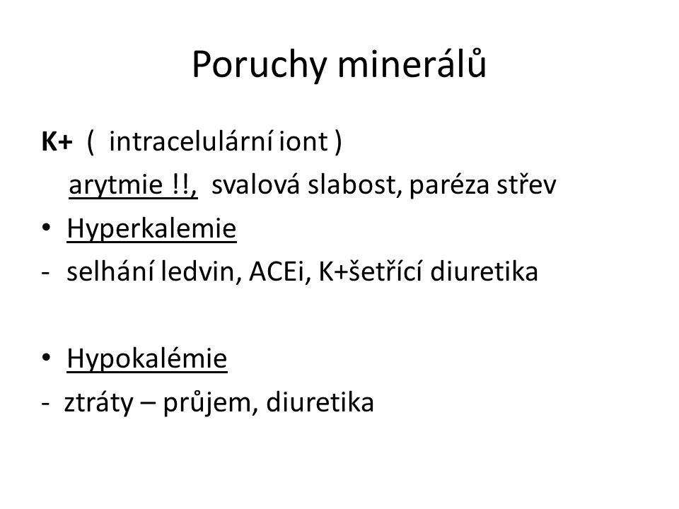 Poruchy minerálů K+ ( intracelulární iont ) arytmie !!, svalová slabost, paréza střev Hyperkalemie -selhání ledvin, ACEi, K+šetřící diuretika Hypokalé