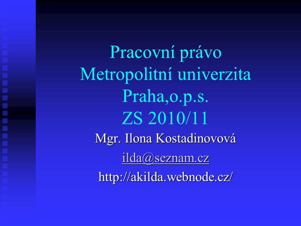 Pracovní právo Metropolitní univerzita Praha,o.p.s. ZS 2010/11 Mgr. Ilona Kostadinovová ilda@seznam.cz http://akilda.webnode.cz/